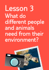 Lesson 3 – What do people and animals need from their environment?